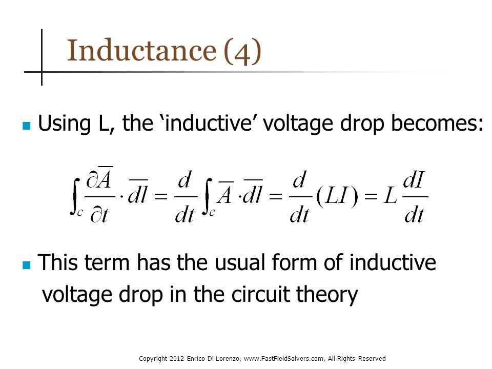 Copyright 2012 Enrico Di Lorenzo, www.FastFieldSolvers.com, All Rights Reserved Inductance (4) Using L, the 'inductive' voltage drop becomes: This term has the usual form of inductive voltage drop in the circuit theory