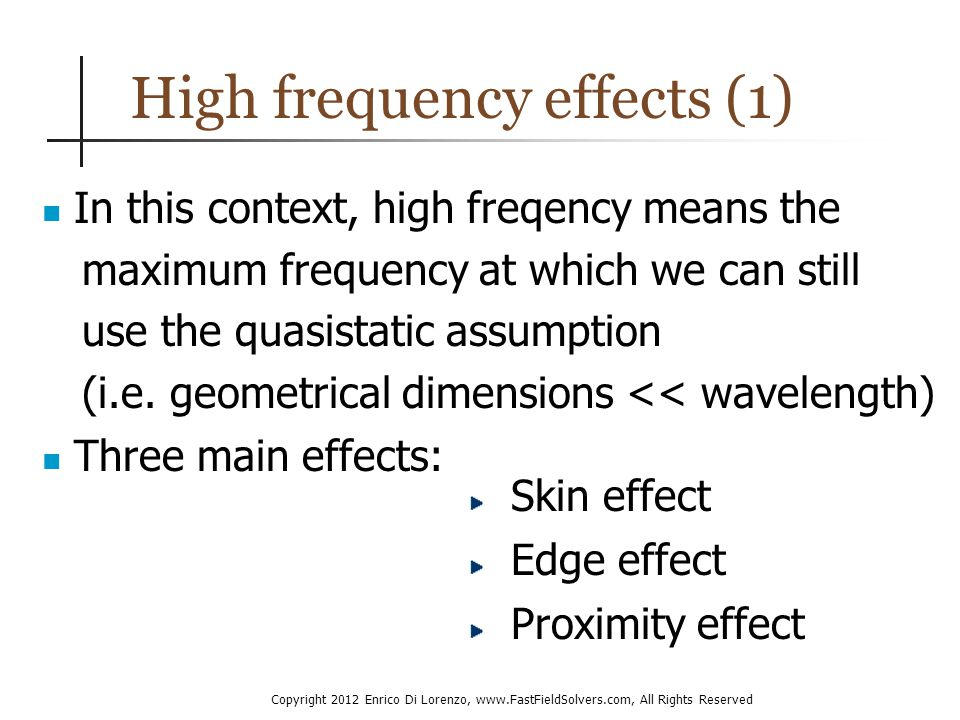 Copyright 2012 Enrico Di Lorenzo, www.FastFieldSolvers.com, All Rights Reserved High frequency effects (1) In this context, high freqency means the maximum frequency at which we can still use the quasistatic assumption (i.e.