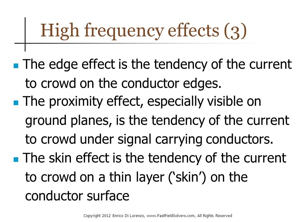 Copyright 2012 Enrico Di Lorenzo, www.FastFieldSolvers.com, All Rights Reserved High frequency effects (3) The edge effect is the tendency of the current to crowd on the conductor edges.