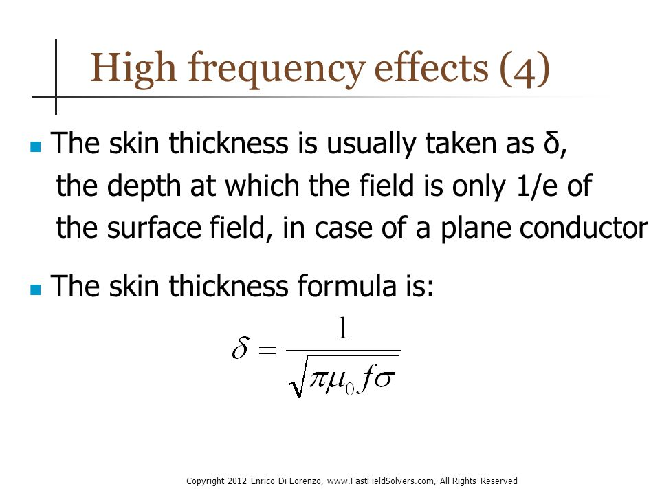 Copyright 2012 Enrico Di Lorenzo, www.FastFieldSolvers.com, All Rights Reserved High frequency effects (4) The skin thickness is usually taken as δ, the depth at which the field is only 1/e of the surface field, in case of a plane conductor The skin thickness formula is: