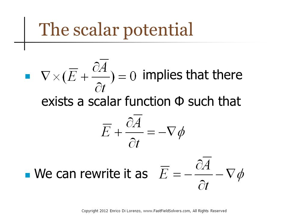 Copyright 2012 Enrico Di Lorenzo, www.FastFieldSolvers.com, All Rights Reserved The scalar potential implies that there exists a scalar function Φ such that We can rewrite it as