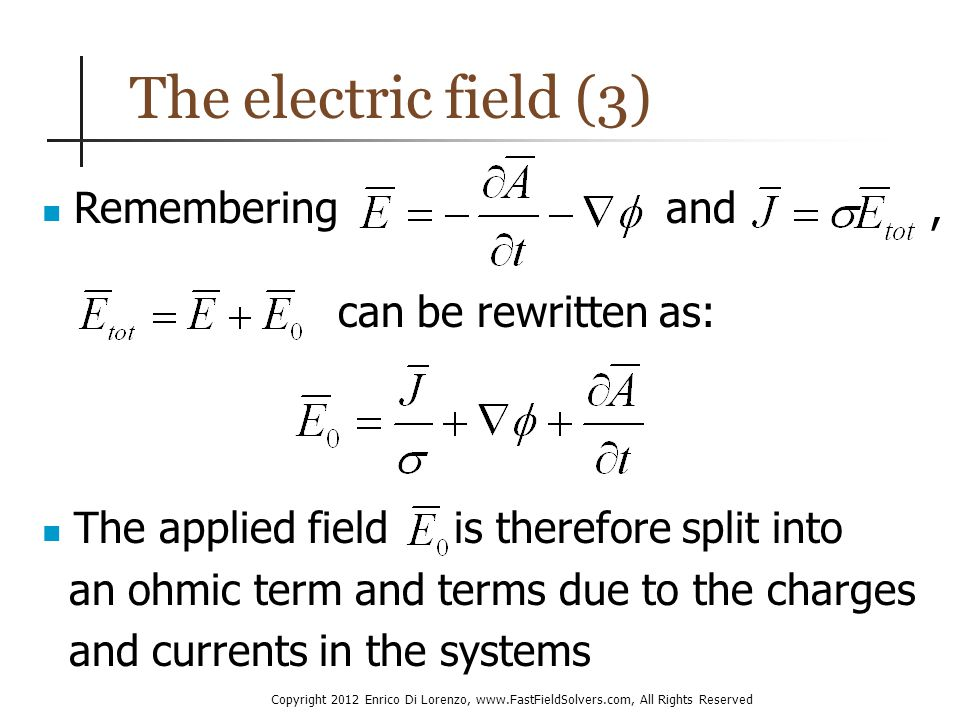 Copyright 2012 Enrico Di Lorenzo, www.FastFieldSolvers.com, All Rights Reserved The electric field (3) Remembering The applied field is therefore split into an ohmic term and terms due to the charges and currents in the systems and can be rewritten as:,