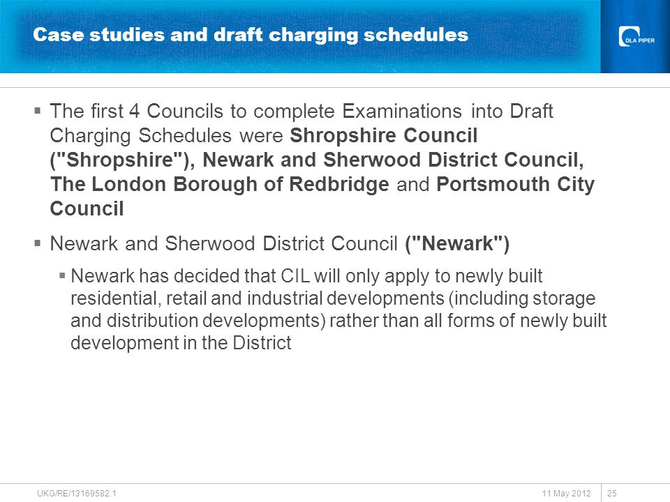 Case studies and draft charging schedules  The first 4 Councils to complete Examinations into Draft Charging Schedules were Shropshire Council ( Shropshire ), Newark and Sherwood District Council, The London Borough of Redbridge and Portsmouth City Council  Newark and Sherwood District Council ( Newark )  Newark has decided that CIL will only apply to newly built residential, retail and industrial developments (including storage and distribution developments) rather than all forms of newly built development in the District 11 May 2012 UKG/RE/13169582.1 25
