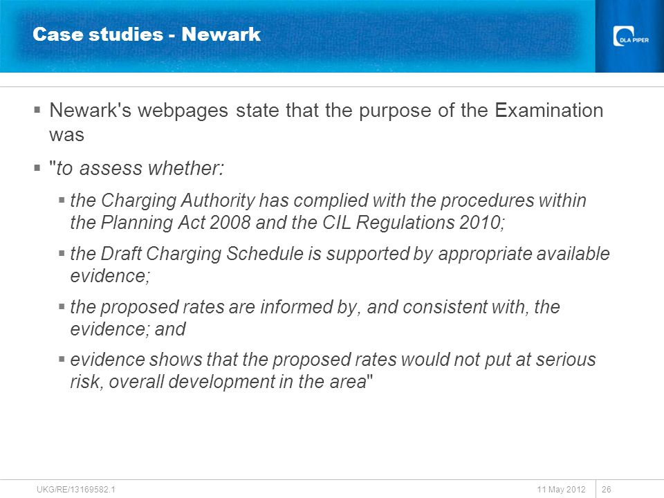 Case studies - Newark  Newark s webpages state that the purpose of the Examination was  to assess whether:  the Charging Authority has complied with the procedures within the Planning Act 2008 and the CIL Regulations 2010;  the Draft Charging Schedule is supported by appropriate available evidence;  the proposed rates are informed by, and consistent with, the evidence; and  evidence shows that the proposed rates would not put at serious risk, overall development in the area 11 May 2012 UKG/RE/13169582.1 26