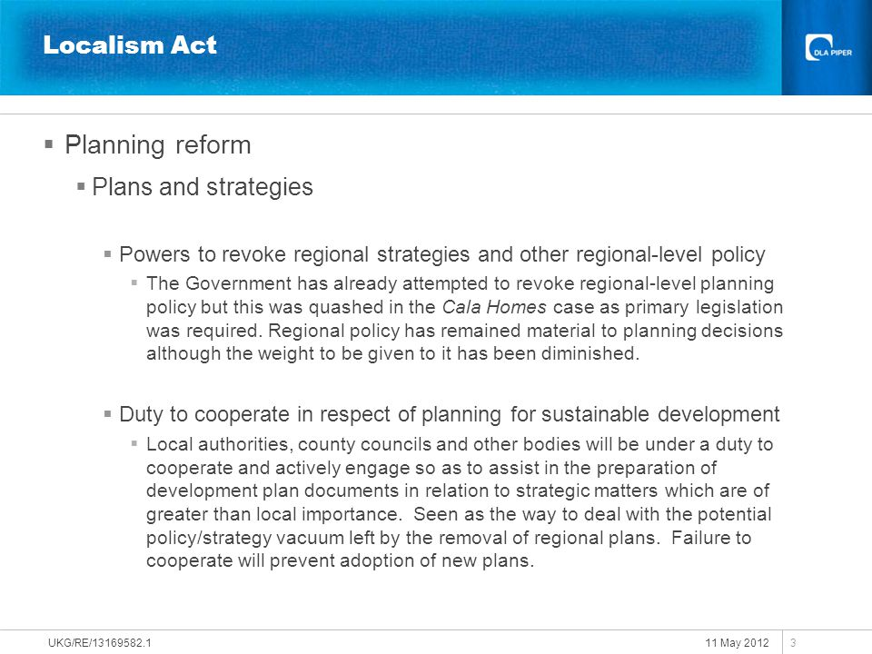 11 May 2012 UKG/RE/13169582.1 3 Localism Act  Planning reform  Plans and strategies  Powers to revoke regional strategies and other regional-level