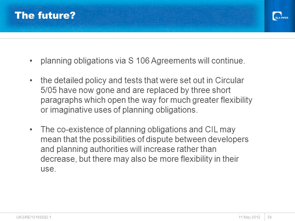The future? 11 May 2012 UKG/RE/13169582.1 39 planning obligations via S 106 Agreements will continue. the detailed policy and tests that were set out
