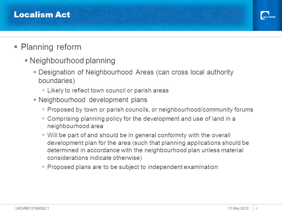 11 May 2012 UKG/RE/13169582.1 5 Localism Act  Planning reform  Consultation prior to making planning applications  Requirement upon developers to consult local communities prior to making major planning applications  Developer to have regard to consultation response and consider making changes to their application  An account of the consultation to be submitted with the planning application