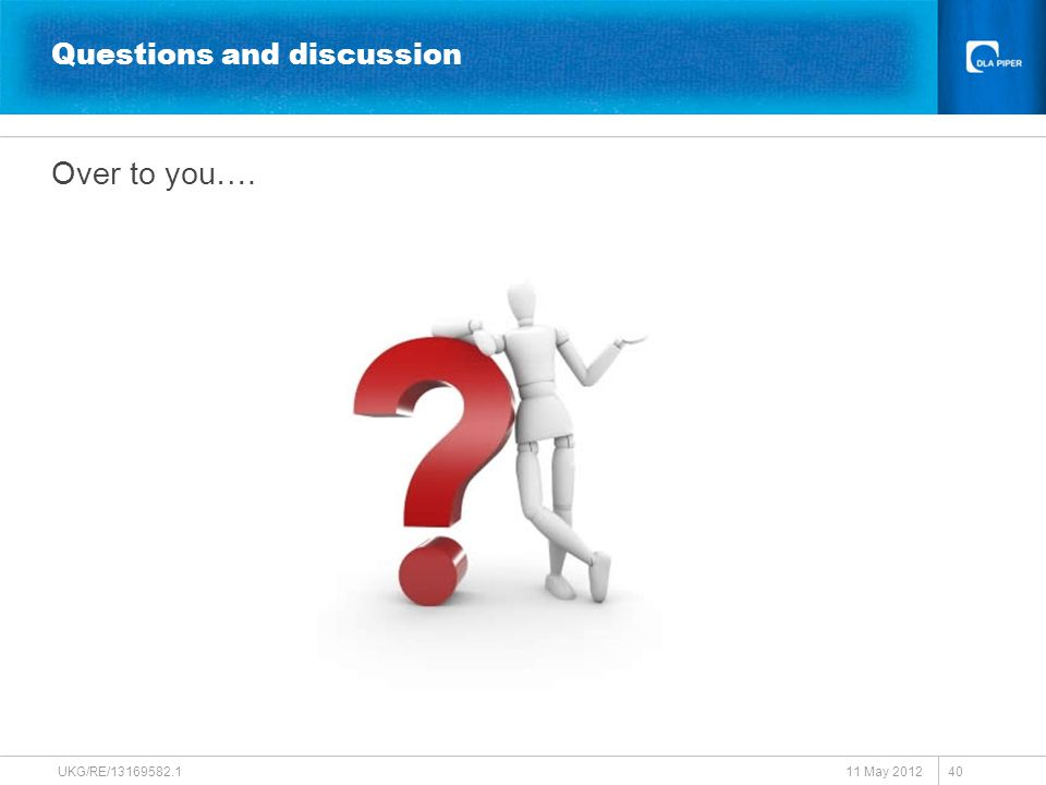 UKG/RE/13169582.1 40 Questions and discussion Over to you…. 11 May 2012