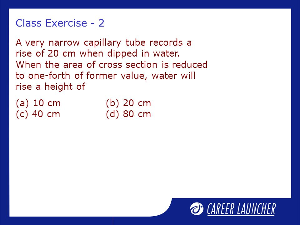 Class Exercise - 2 A very narrow capillary tube records a rise of 20 cm when dipped in water. When the area of cross section is reduced to one-forth o
