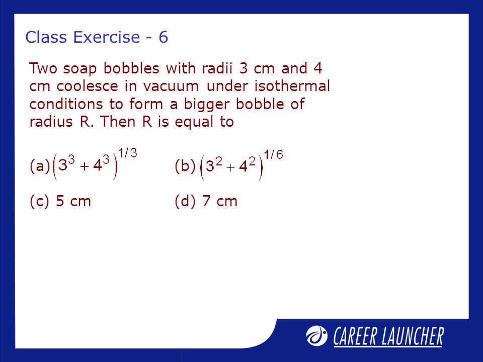 Class Exercise - 6 Two soap bobbles with radii 3 cm and 4 cm coolesce in vacuum under isothermal conditions to form a bigger bobble of radius R.