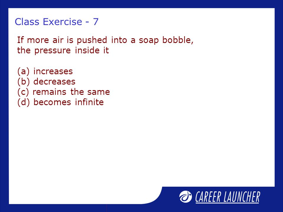 Class Exercise - 7 If more air is pushed into a soap bobble, the pressure inside it (a) increases (b) decreases (c) remains the same (d) becomes infin