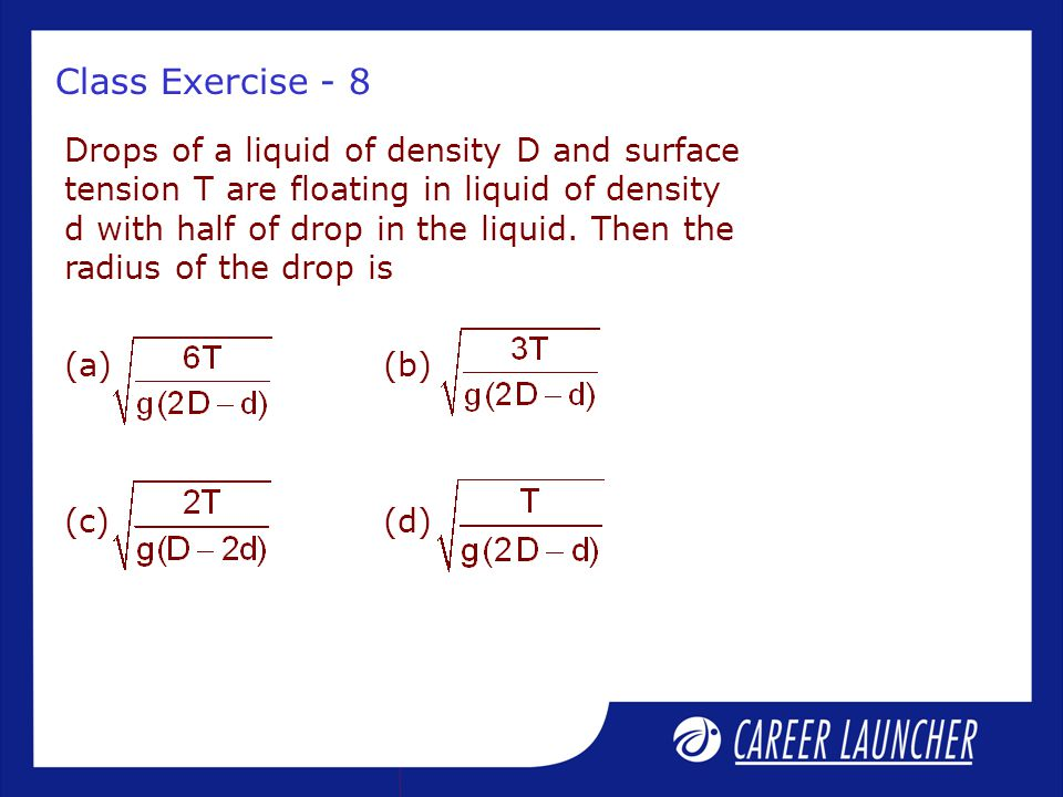 Class Exercise - 8 Drops of a liquid of density D and surface tension T are floating in liquid of density d with half of drop in the liquid.
