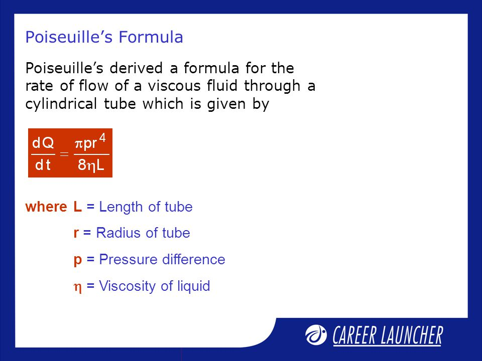 Poiseuille's Formula Poiseuille's derived a formula for the rate of flow of a viscous fluid through a cylindrical tube which is given by whereL = Length of tube r = Radius of tube p = Pressure difference  = Viscosity of liquid