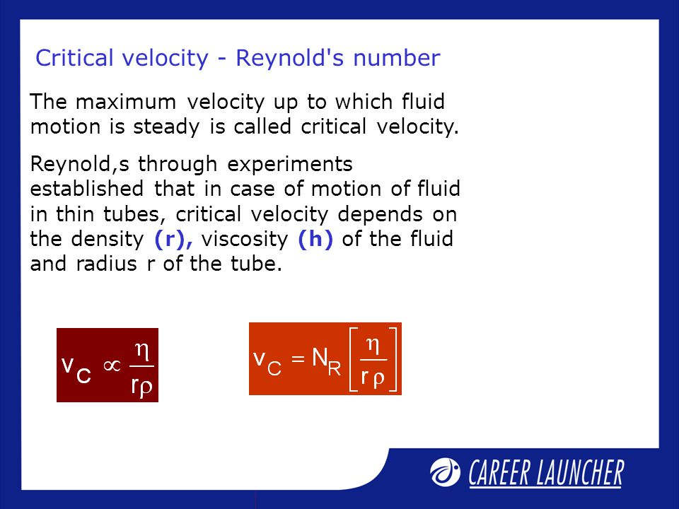 Critical velocity - Reynold's number The maximum velocity up to which fluid motion is steady is called critical velocity. Reynold,s through experiment