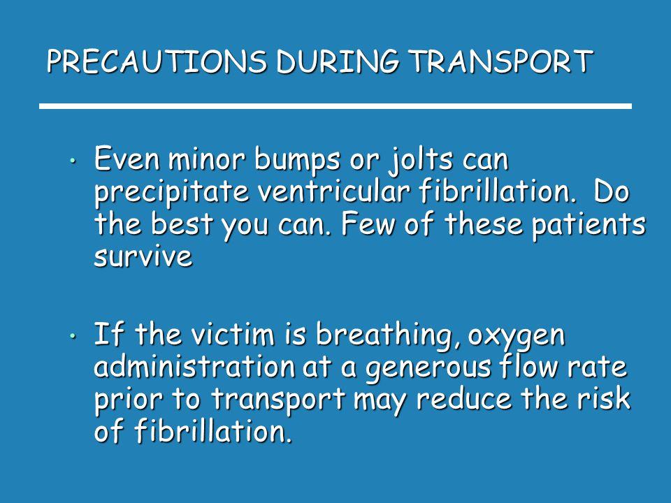 PRECAUTIONS DURING TRANSPORT Even minor bumps or jolts can precipitate ventricular fibrillation.