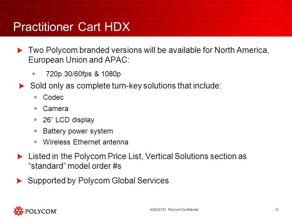 124/29/2015 | Polycom Confidential Practitioner Cart HDX Two Polycom branded versions will be available for North America, European Union and APAC:  720p 30/60fps & 1080p Sold only as complete turn-key solutions that include:  Codec  Camera  26 LCD display  Battery power system  Wireless Ethernet antenna Listed in the Polycom Price List, Vertical Solutions section as standard model order #s Supported by Polycom Global Services