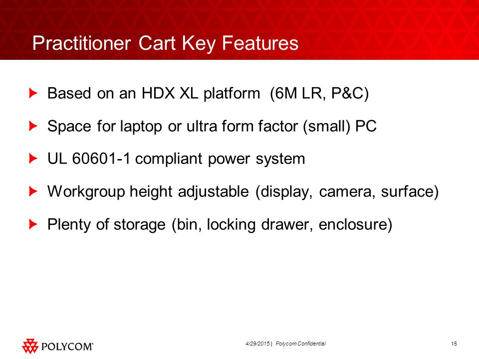 154/29/2015 | Polycom Confidential Practitioner Cart Key Features Based on an HDX XL platform (6M LR, P&C) Space for laptop or ultra form factor (smal