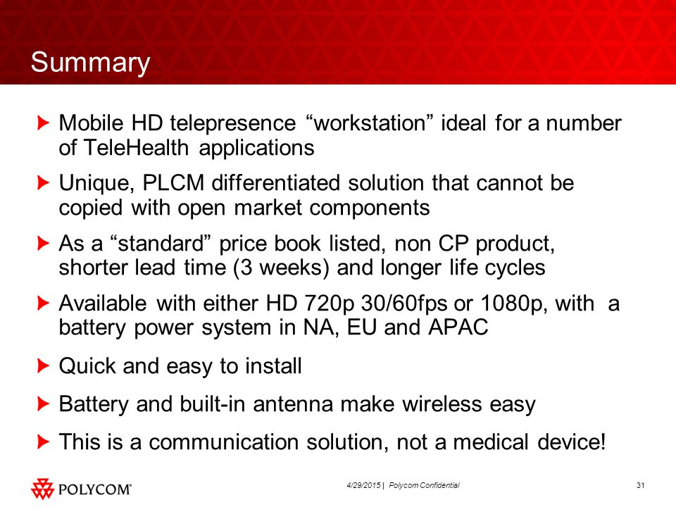 314/29/2015 | Polycom Confidential Summary Mobile HD telepresence workstation ideal for a number of TeleHealth applications Unique, PLCM differentiated solution that cannot be copied with open market components As a standard price book listed, non CP product, shorter lead time (3 weeks) and longer life cycles Available with either HD 720p 30/60fps or 1080p, with a battery power system in NA, EU and APAC Quick and easy to install Battery and built-in antenna make wireless easy This is a communication solution, not a medical device!