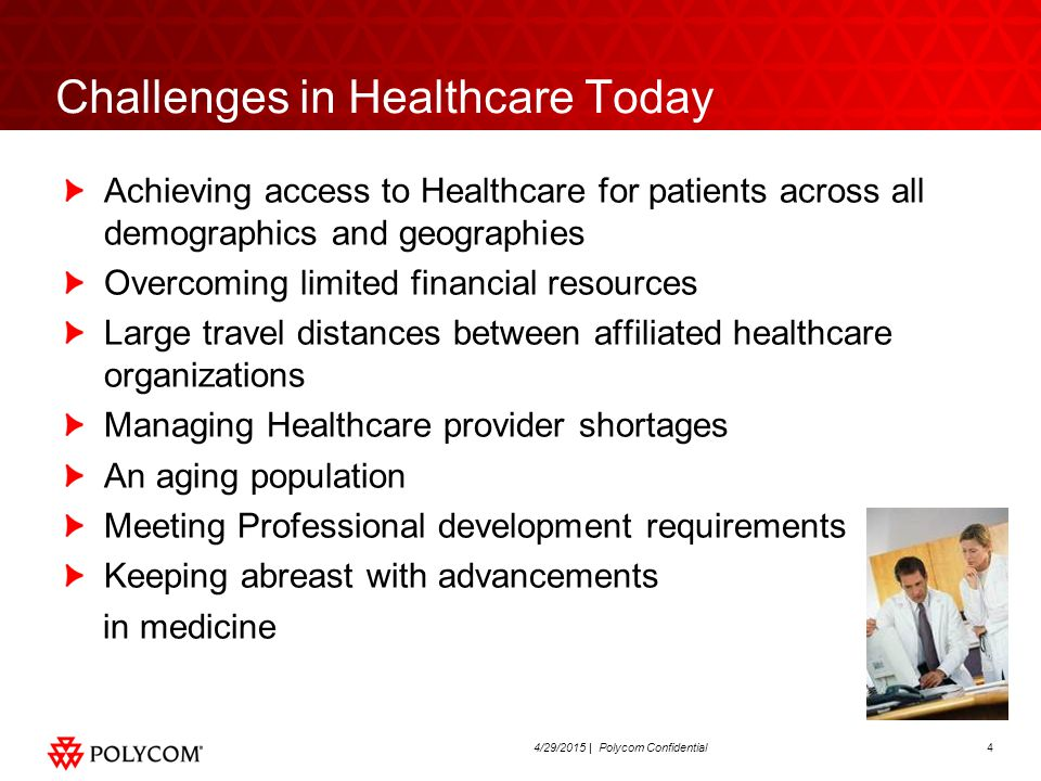 44/29/2015 | Polycom Confidential Challenges in Healthcare Today Achieving access to Healthcare for patients across all demographics and geographies Overcoming limited financial resources Large travel distances between affiliated healthcare organizations Managing Healthcare provider shortages An aging population Meeting Professional development requirements Keeping abreast with advancements in medicine