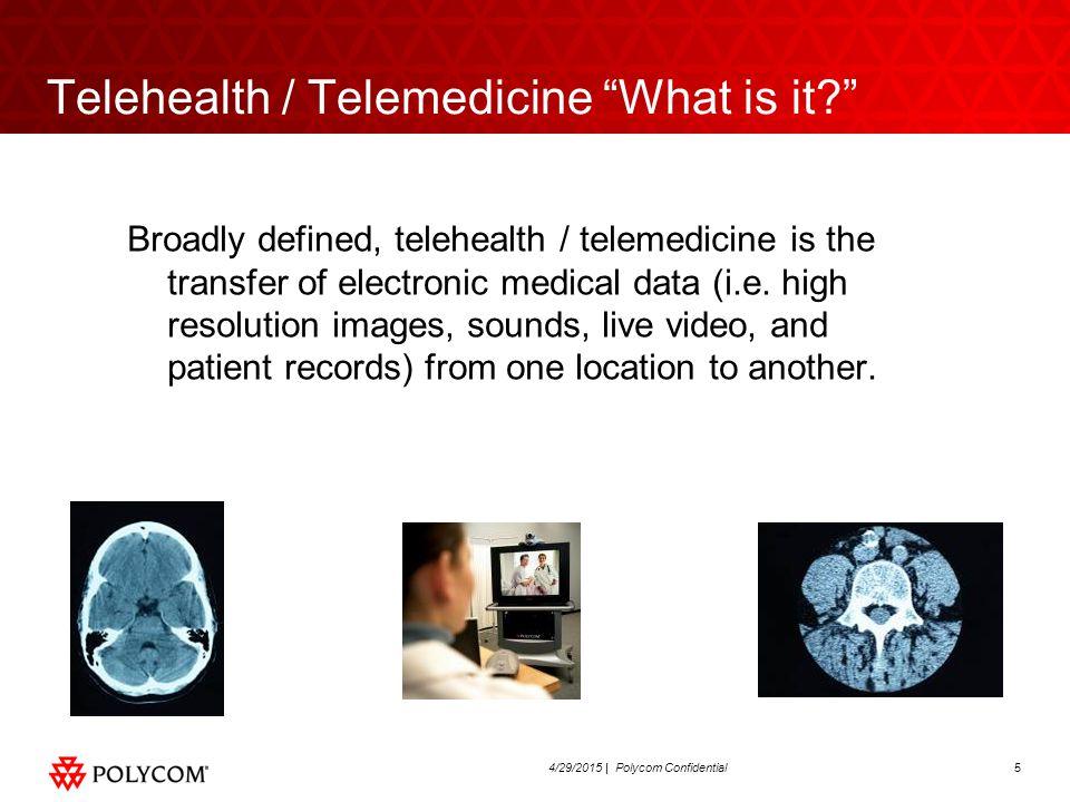 54/29/2015 | Polycom Confidential Telehealth / Telemedicine What is it Broadly defined, telehealth / telemedicine is the transfer of electronic medical data (i.e.