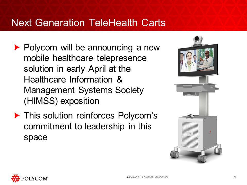 104/29/2015 | Polycom Confidential Next Generation TeleHealth Carts After many years of integrating Polycom video systems onto commercially available carts that were designed primarily for computer use, we've found that customers are now asking for specialized, multifunction solutions that can also support their growing IT needs for applications that include Electronic Medical Records, imaging and computer based peripherals e.g.