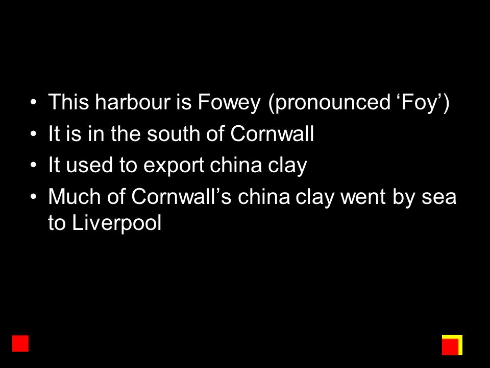 This harbour is Fowey (pronounced 'Foy') It is in the south of Cornwall It used to export china clay Much of Cornwall's china clay went by sea to Liverpool
