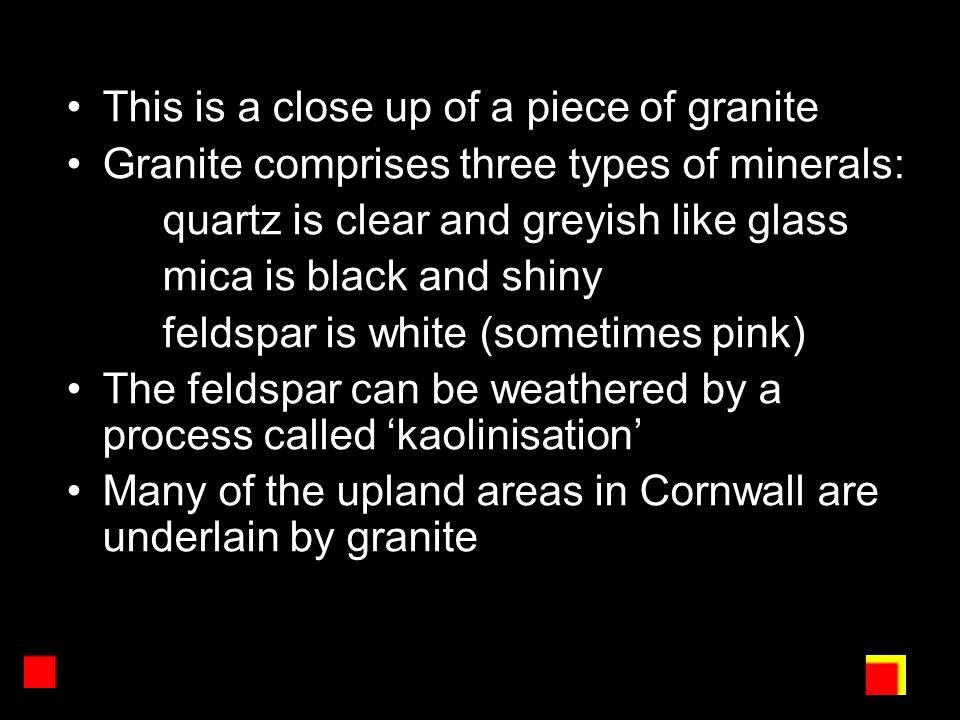 This is a close up of a piece of granite Granite comprises three types of minerals: quartz is clear and greyish like glass mica is black and shiny feldspar is white (sometimes pink) The feldspar can be weathered by a process called 'kaolinisation' Many of the upland areas in Cornwall are underlain by granite