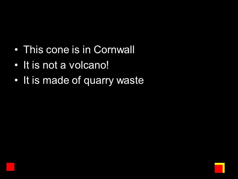 This cone is in Cornwall It is not a volcano! It is made of quarry waste