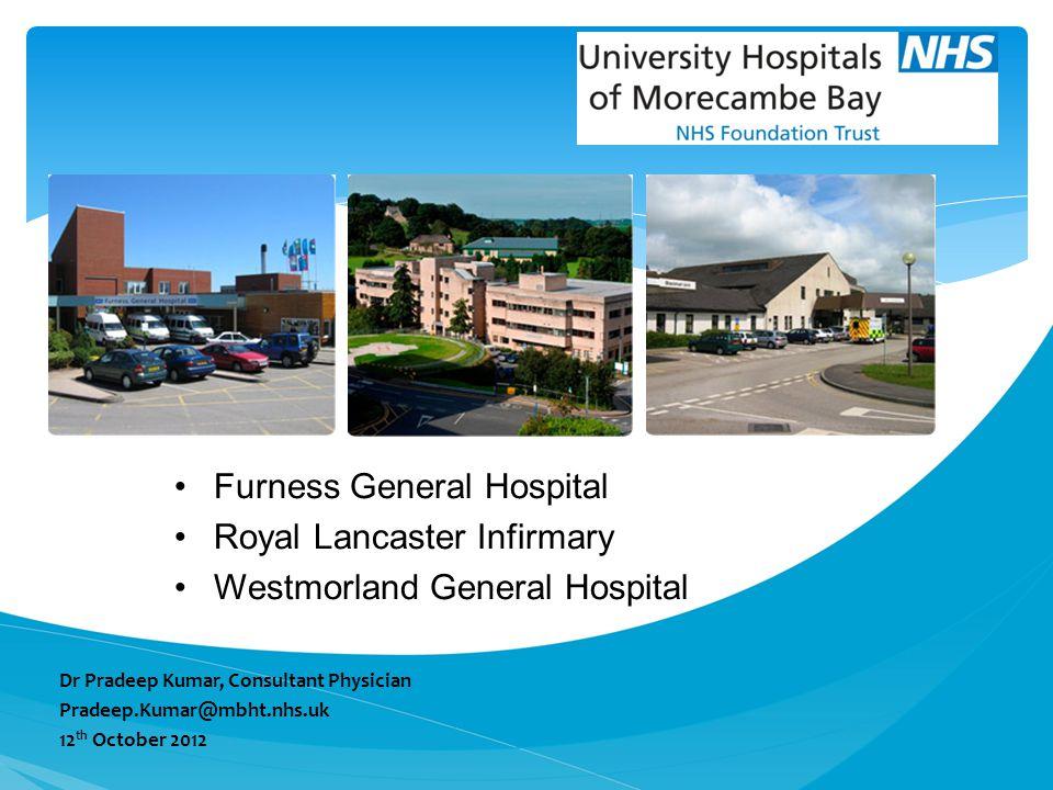Furness General Hospital Royal Lancaster Infirmary Westmorland General Hospital Dr Pradeep Kumar, Consultant Physician Pradeep.Kumar@mbht.nhs.uk 12 th