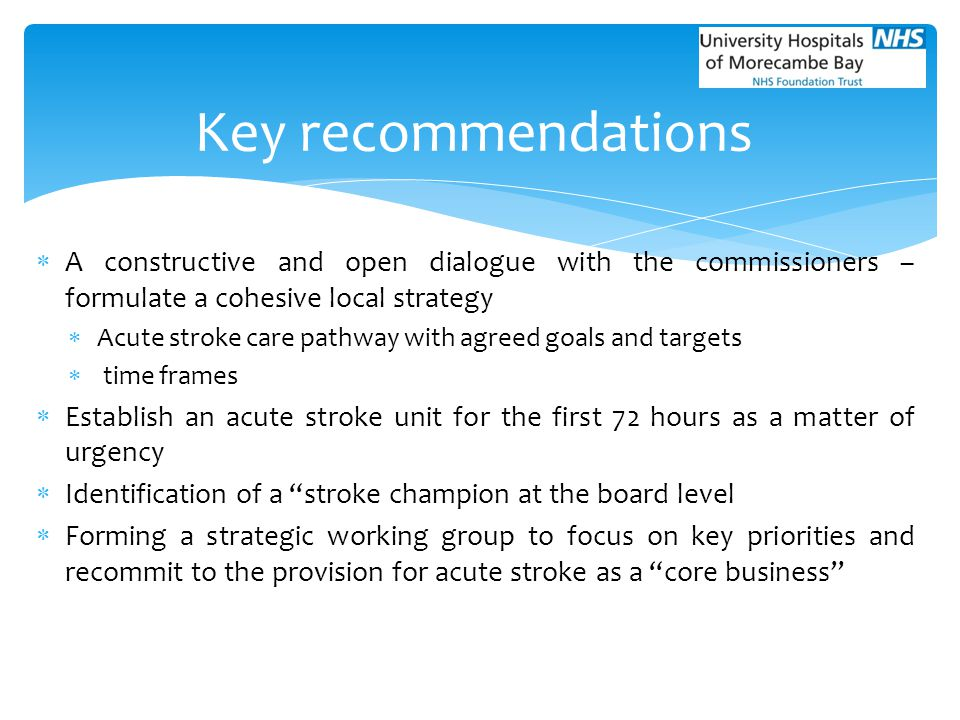  A constructive and open dialogue with the commissioners – formulate a cohesive local strategy  Acute stroke care pathway with agreed goals and targ