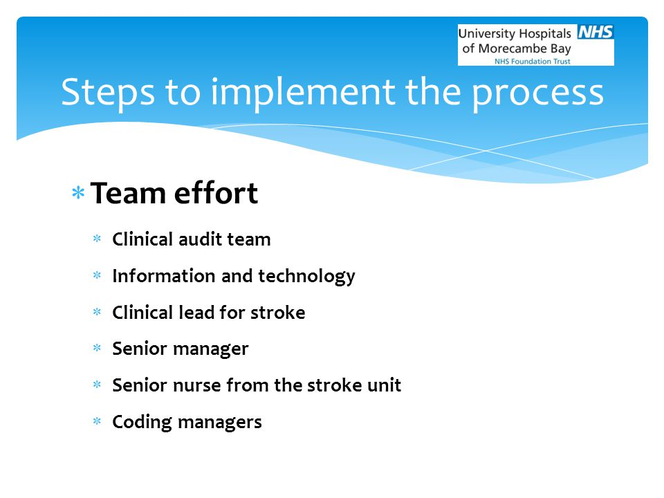  Team effort  Clinical audit team  Information and technology  Clinical lead for stroke  Senior manager  Senior nurse from the stroke unit  Cod
