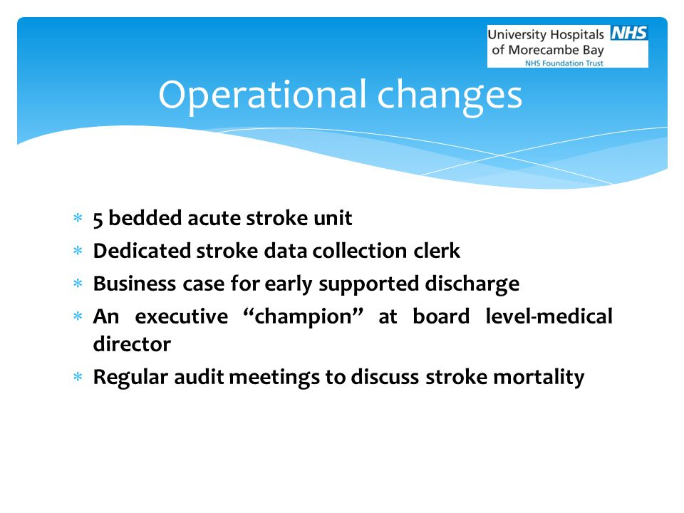 """ 5 bedded acute stroke unit  Dedicated stroke data collection clerk  Business case for early supported discharge  An executive """"champion"""" at board"""