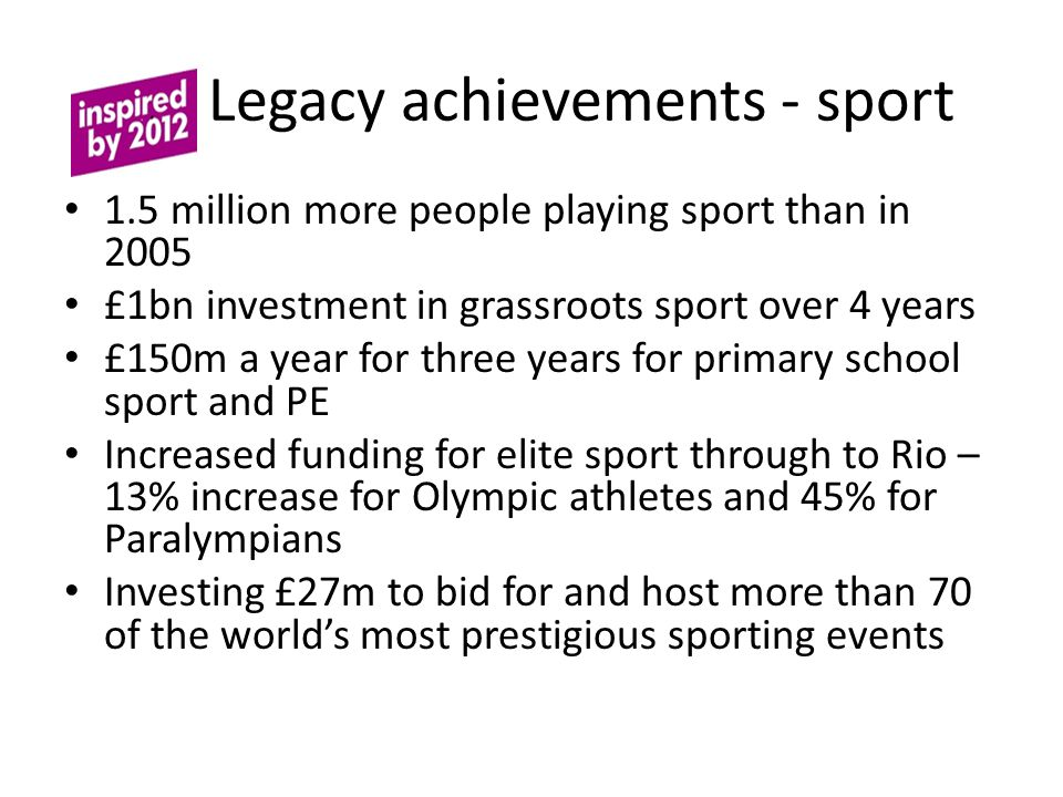L Legacy achievements - sport 1.5 million more people playing sport than in 2005 £1bn investment in grassroots sport over 4 years £150m a year for three years for primary school sport and PE Increased funding for elite sport through to Rio – 13% increase for Olympic athletes and 45% for Paralympians Investing £27m to bid for and host more than 70 of the world's most prestigious sporting events