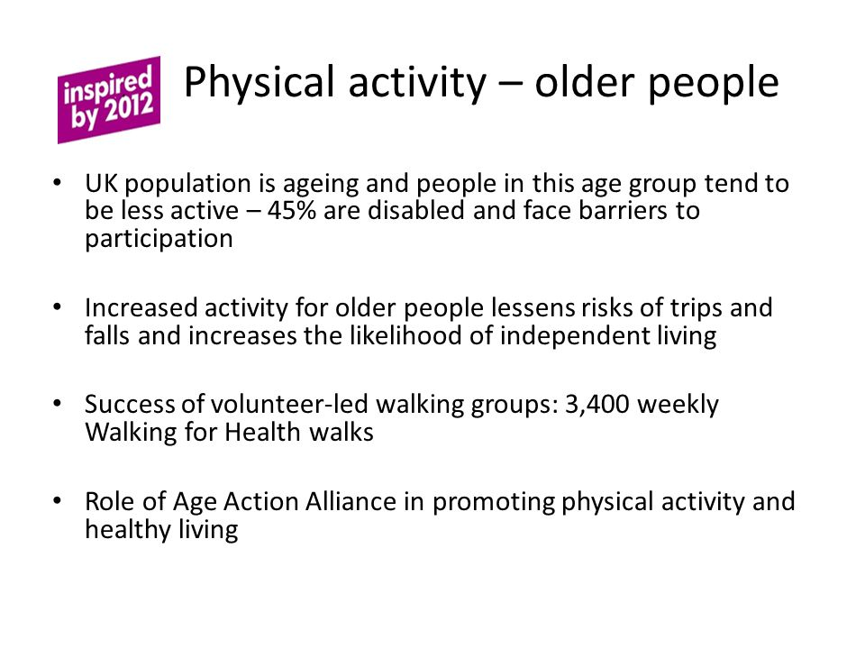Physical activity – older people UK population is ageing and people in this age group tend to be less active – 45% are disabled and face barriers to participation Increased activity for older people lessens risks of trips and falls and increases the likelihood of independent living Success of volunteer-led walking groups: 3,400 weekly Walking for Health walks Role of Age Action Alliance in promoting physical activity and healthy living
