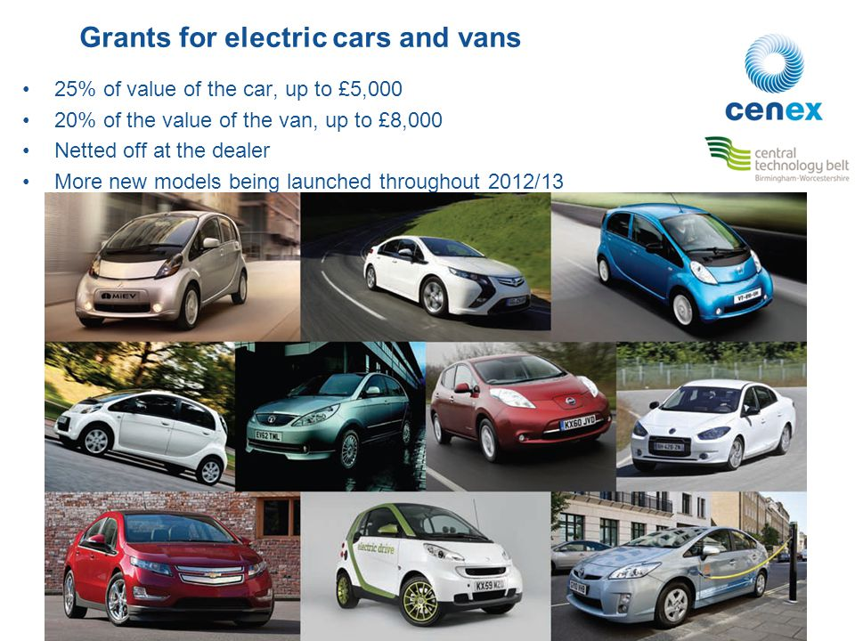 Grants for electric cars and vans 25% of value of the car, up to £5,000 20% of the value of the van, up to £8,000 Netted off at the dealer More new mo