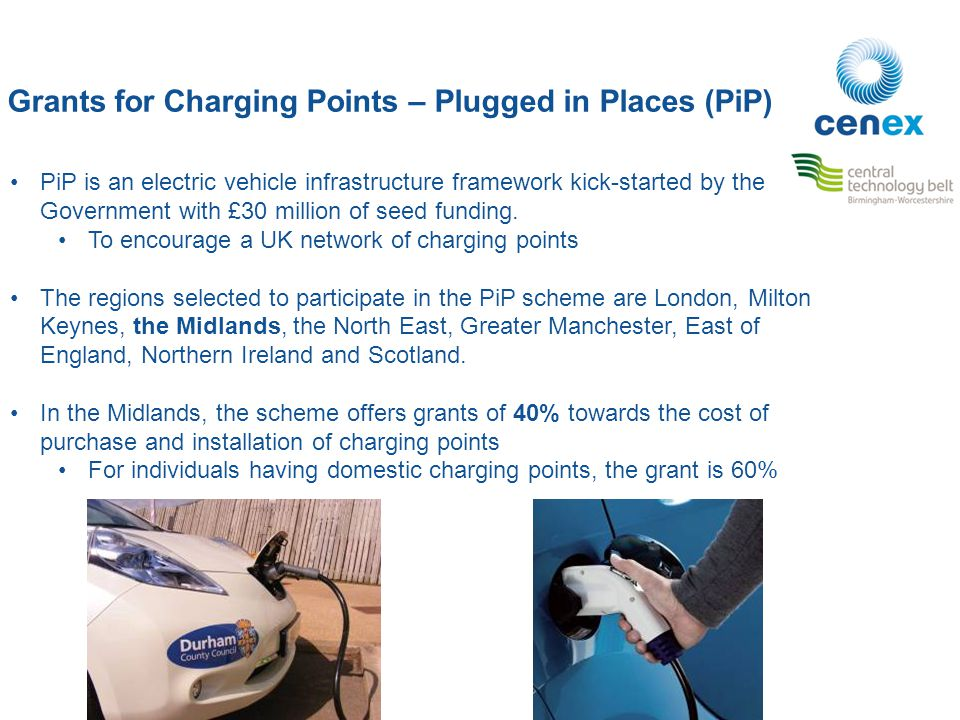 Grants for Charging Points – Plugged in Places (PiP) PiP is an electric vehicle infrastructure framework kick-started by the Government with £30 million of seed funding.
