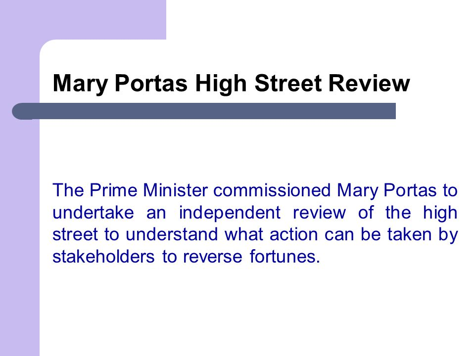 Mary Portas High Street Review The Prime Minister commissioned Mary Portas to undertake an independent review of the high street to understand what action can be taken by stakeholders to reverse fortunes.