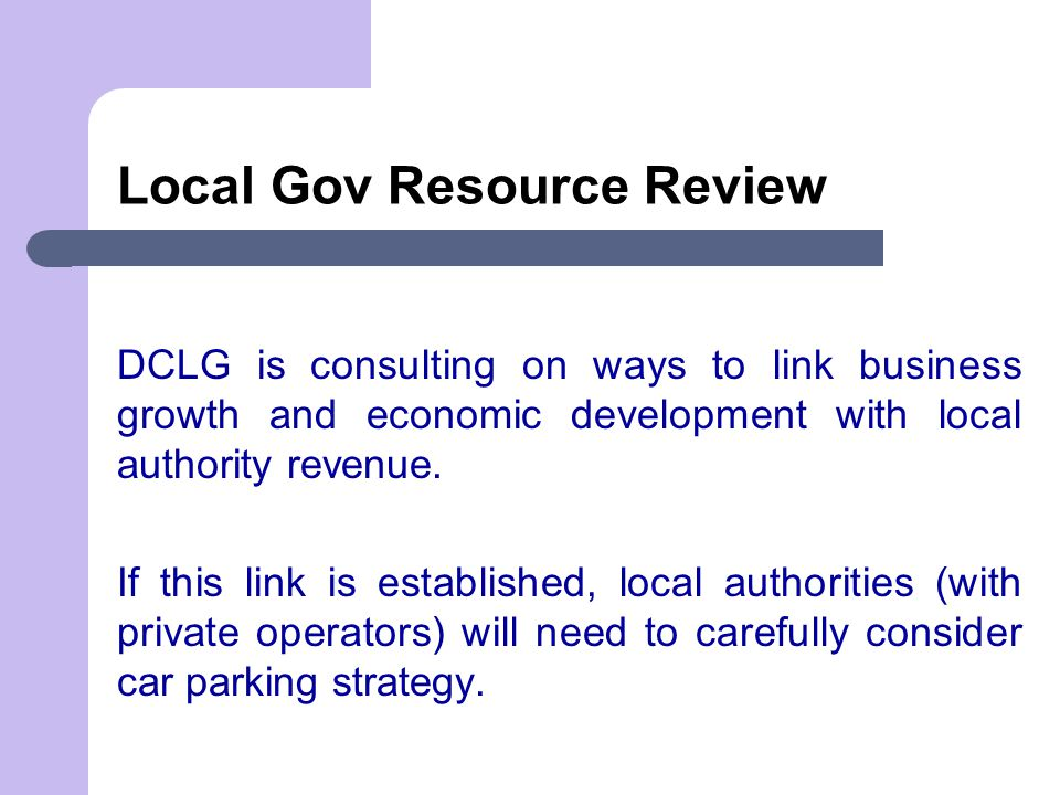 Local Gov Resource Review DCLG is consulting on ways to link business growth and economic development with local authority revenue.