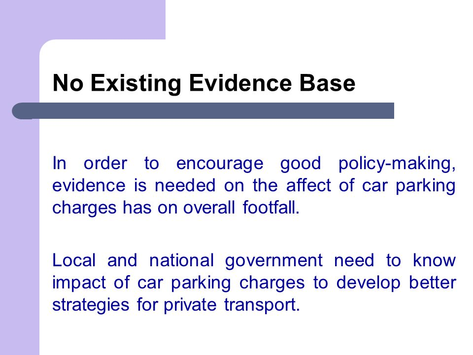 No Existing Evidence Base In order to encourage good policy-making, evidence is needed on the affect of car parking charges has on overall footfall.