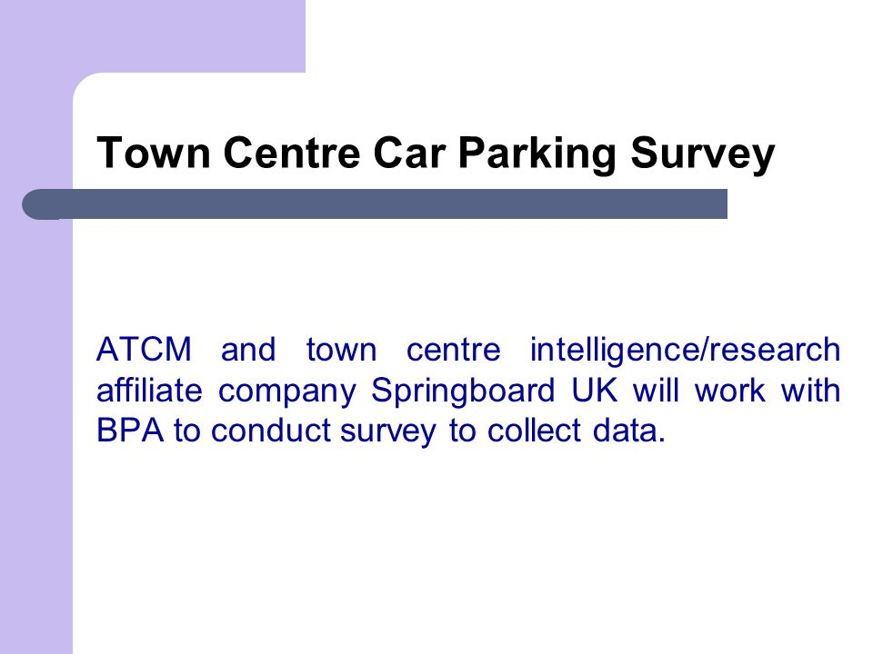 Town Centre Car Parking Survey ATCM and town centre intelligence/research affiliate company Springboard UK will work with BPA to conduct survey to col