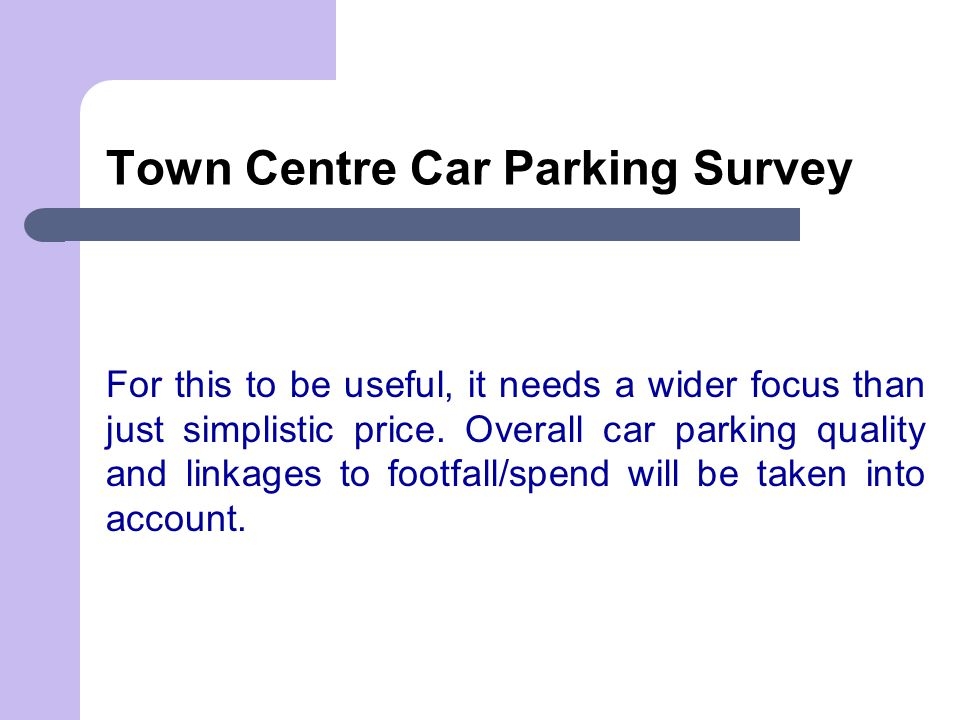 Town Centre Car Parking Survey For this to be useful, it needs a wider focus than just simplistic price. Overall car parking quality and linkages to f