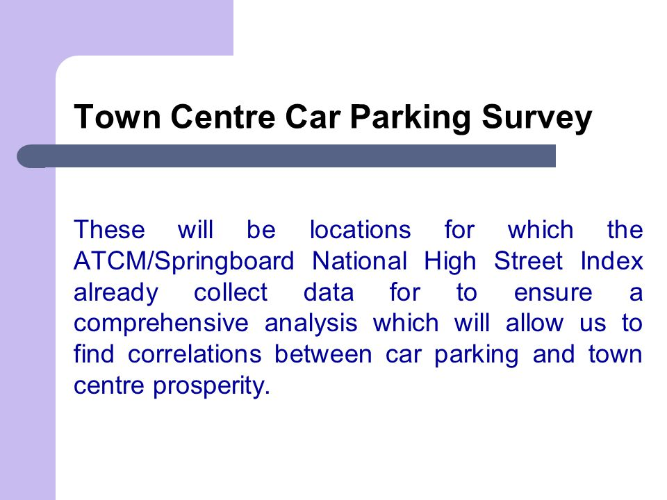 Town Centre Car Parking Survey These will be locations for which the ATCM/Springboard National High Street Index already collect data for to ensure a