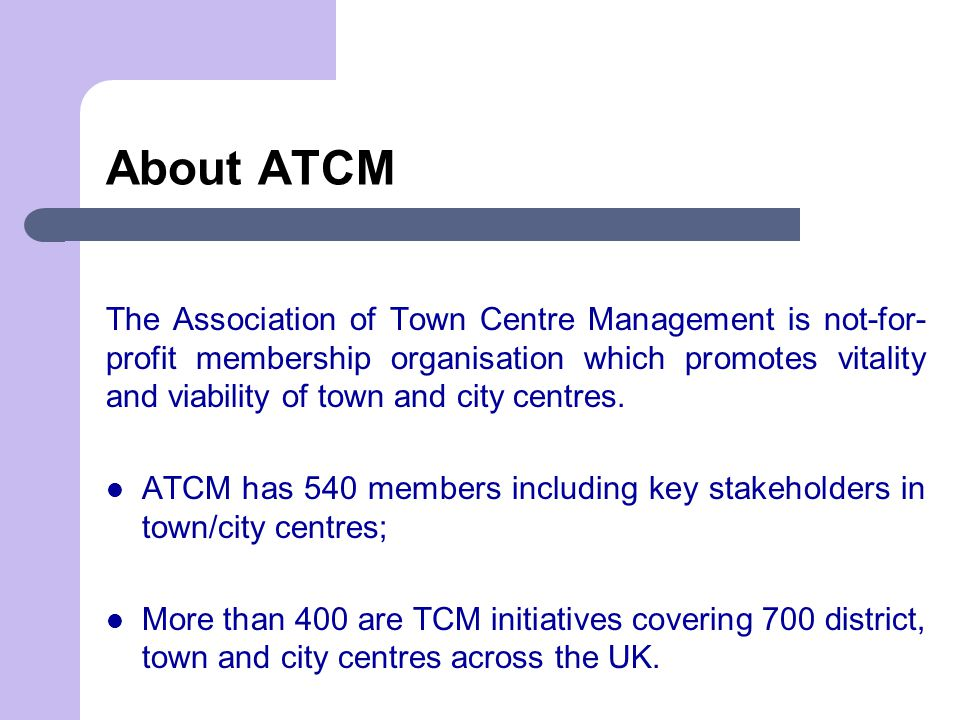 About ATCM The Association of Town Centre Management is not-for- profit membership organisation which promotes vitality and viability of town and city centres.