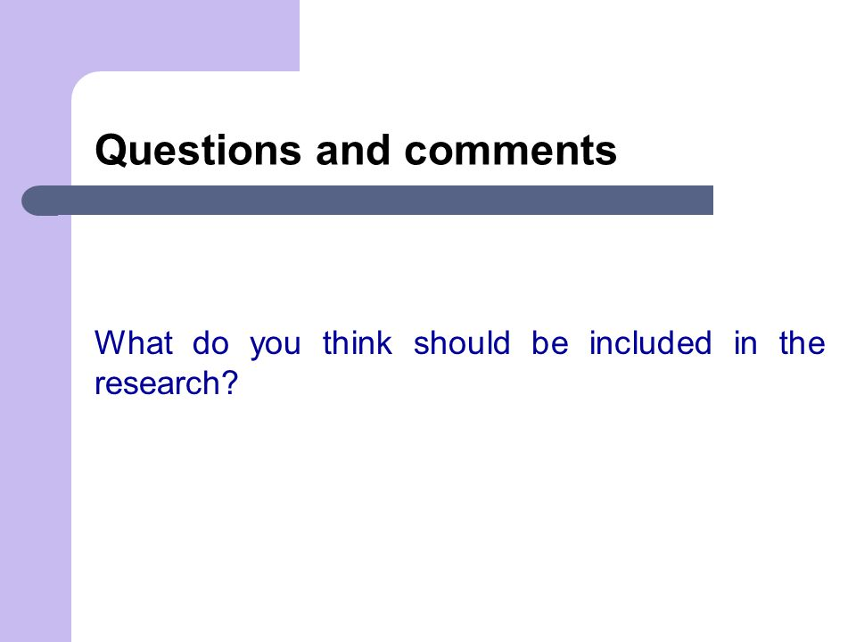 Questions and comments What do you think should be included in the research