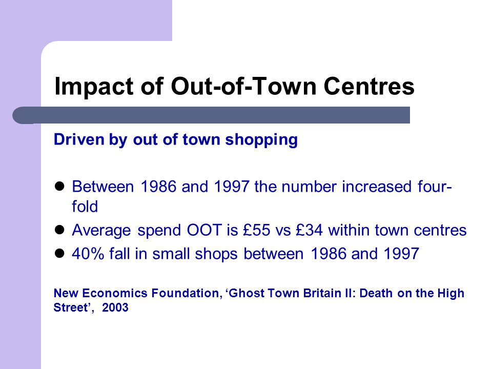 Impact of Out-of-Town Centres Driven by out of town shopping Between 1986 and 1997 the number increased four- fold Average spend OOT is £55 vs £34 within town centres 40% fall in small shops between 1986 and 1997 New Economics Foundation, 'Ghost Town Britain II: Death on the High Street', 2003