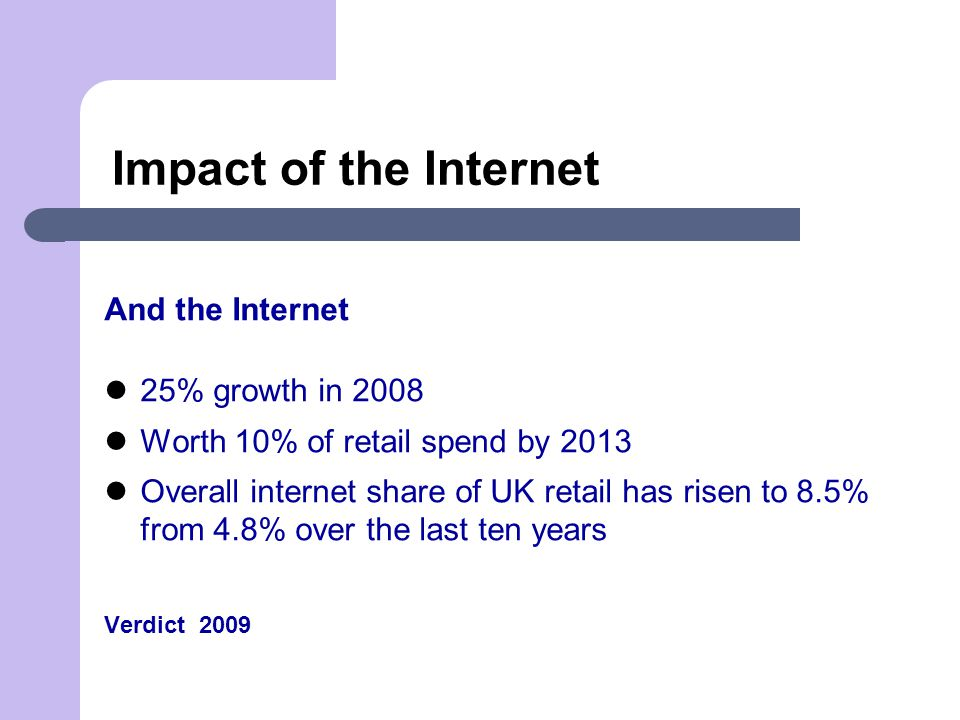 Impact of the Internet And the Internet 25% growth in 2008 Worth 10% of retail spend by 2013 Overall internet share of UK retail has risen to 8.5% from 4.8% over the last ten years Verdict 2009