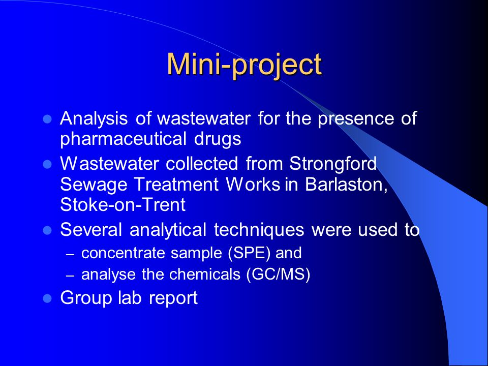 Mini-project Analysis of wastewater for the presence of pharmaceutical drugs Wastewater collected from Strongford Sewage Treatment Works in Barlaston, Stoke-on-Trent Several analytical techniques were used to – concentrate sample (SPE) and – analyse the chemicals (GC/MS) Group lab report