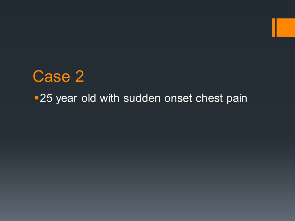 Case 2  25 year old with sudden onset chest pain