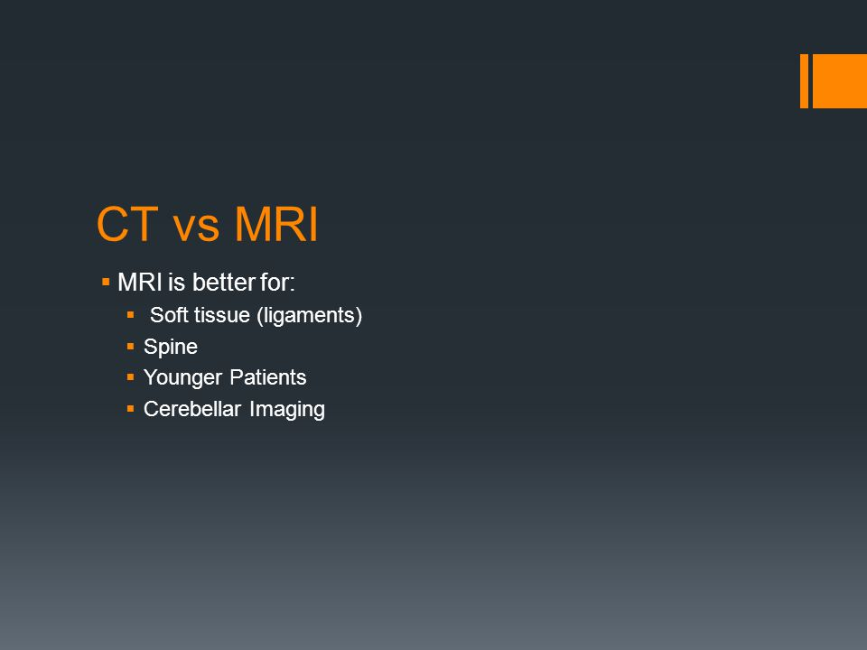 CT vs MRI  MRI is better for:  Soft tissue (ligaments)  Spine  Younger Patients  Cerebellar Imaging