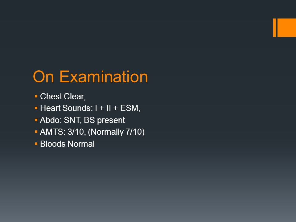 On Examination  Chest Clear,  Heart Sounds: I + II + ESM,  Abdo: SNT, BS present  AMTS: 3/10, (Normally 7/10)  Bloods Normal